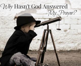 Why Hasn't God Answered My Prayer?